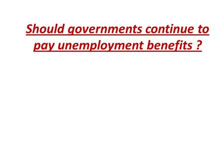 Should governments continue to pay unemployment benefits ?