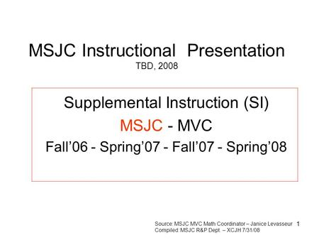 1 MSJC Instructional Presentation TBD, 2008 Supplemental Instruction (SI) MSJC - MVC Fall'06 - Spring'07 - Fall'07 - Spring'08 Source: MSJC MVC Math Coordinator.