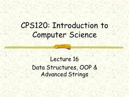 CPS120: Introduction to Computer Science Lecture 16 Data Structures, OOP & Advanced Strings.