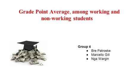 Grade Point Average, among working and non-working students Group 4 ●Bre Patroske ●Marcello Gill ●Nga Wargin.
