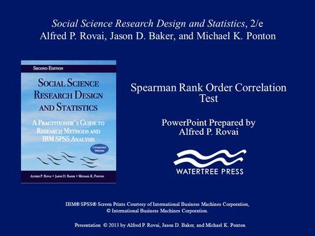 Social Science Research Design and Statistics, 2/e Alfred P. Rovai, Jason D. Baker, and Michael K. Ponton Spearman Rank Order Correlation Test PowerPoint.