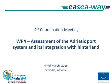 4 th Coordination Meeting WP4 – Assessment of the Adriatic port system and its integration with hinterland 4 th of March, 2015 Shkodra, Albania.