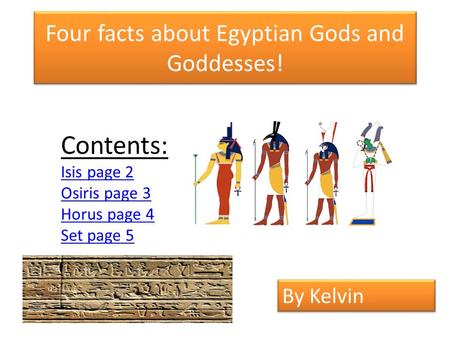 Four facts about Egyptian Gods and Goddesses! Contents: Isis page 2 Osiris page 3 Horus page 4 Set page 5 By Kelvin.