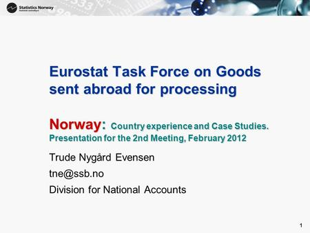 1 1 Eurostat Task Force on Goods sent abroad for processing Norway: Country experience and Case Studies. Presentation for the 2nd Meeting, February 2012.