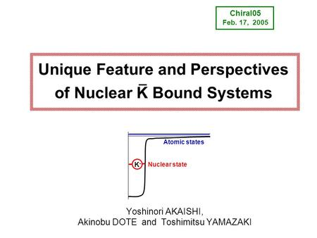 Unique Feature and Perspectives of Nuclear K Bound Systems K-K- Atomic states Nuclear state Chiral05 Feb. 17, 2005 Yoshinori AKAISHI, Akinobu DOTE and.