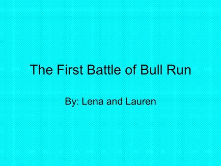 The First Battle of Bull Run By: Lena and Lauren.