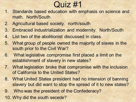 Quiz #1 1.Standards based education with emphasis on science and math. North/South 2.Agricultural based society. north/south 3.Embraced industrialization.