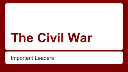 The Civil War Important Leaders. Good luck and have fun! -Write down 3 facts, especially if there is a *star* by it. (That means you need to know it for.