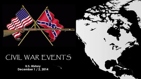 CIVIL WAR EVENTS U.S. History December 1 / 2, 2014.