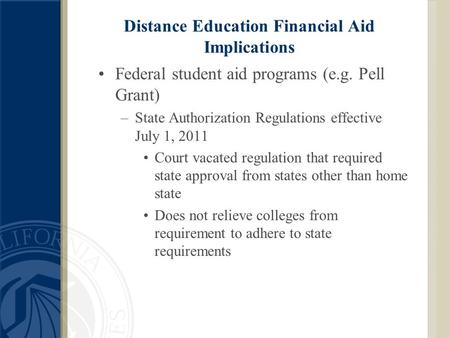 Distance Education Financial Aid Implications Federal student aid programs (e.g. Pell Grant) –State Authorization Regulations effective July 1, 2011 Court.