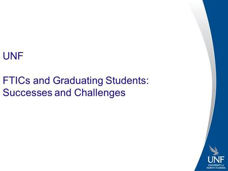 UNF FTICs and Graduating Students: Successes and Challenges.