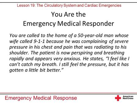 Emergency Medical Response You Are the Emergency Medical Responder You are called to the home of a 50-year-old man whose wife called 9-1-1 because he was.