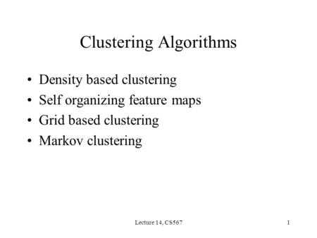 Lecture 14, CS5671 Clustering Algorithms Density based clustering Self organizing feature maps Grid based clustering Markov clustering.