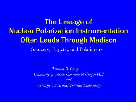 The Lineage of Nuclear Polarization Instrumentation Often Leads Through Madison Thomas B. Clegg University of North Carolina at Chapel Hill and Triangle.
