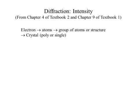 Diffraction: Intensity (From Chapter 4 of Textbook 2 and Chapter 9 of Textbook 1) Electron  atoms  group of atoms or structure  Crystal (poly or single)