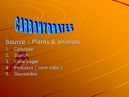 Source : Plants & animals 1.Cellulose 2.Starch 3.Cane sugar 4.Pentoses ( corn cobs ) 5.Glucosides.