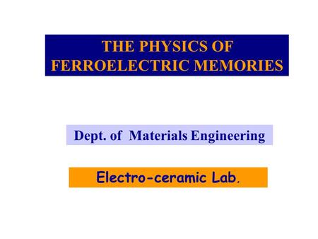 THE PHYSICS OF FERROELECTRIC MEMORIES Electro-ceramic Lab. Dept. of Materials Engineering.