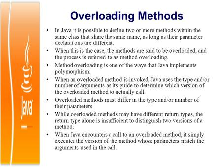 Overloading Methods In Java it is possible to define two or more methods within the same class that share the same name, as long as their parameter declarations.