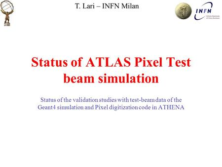 T. Lari – INFN Milan Status of ATLAS Pixel Test beam simulation Status of the validation studies with test-beam data of the Geant4 simulation and Pixel.