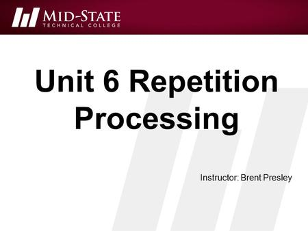 Unit 6 Repetition Processing Instructor: Brent Presley.