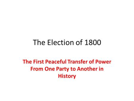 The Election of 1800 The First Peaceful Transfer of Power From One Party to Another in History.