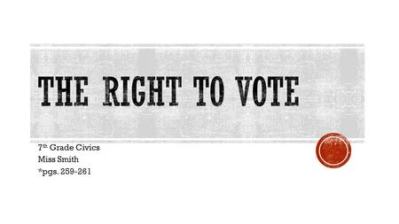 7 th Grade Civics Miss Smith *pgs. 259-261.  Must be 18 years old by a set date before the next election  Voter registration protects your vote  No.