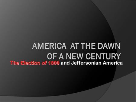 The Election of 1800 The Election of 1800 and Jeffersonian America.