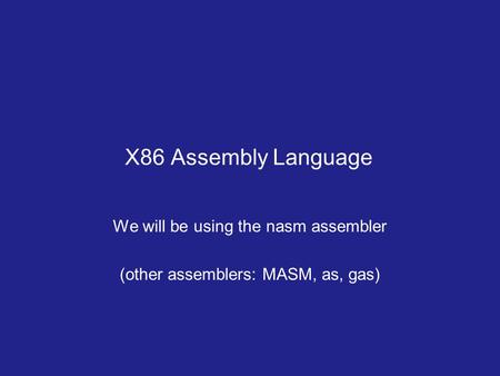X86 Assembly Language We will be using the nasm assembler (other assemblers: MASM, as, gas)