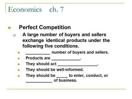 Economics ch. 7 Perfect Competition  A large number of buyers and sellers exchange identical products under the following five conditions. ___________.