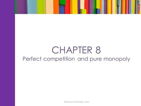 CHAPTER 8 Perfect competition and pure monopoly ©McGraw-Hill Education, 2014.