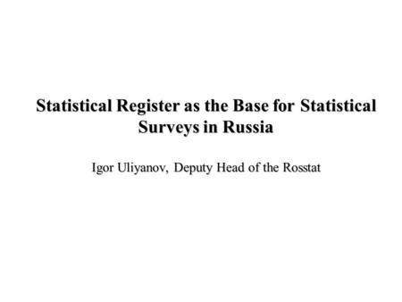 Statistical Register as the Base for Statistical Surveys in Russia Igor Uliyanov, Deputy Head of the Rosstat.