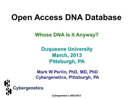 Open Access DNA Database Duquesne University March, 2013 Pittsburgh, PA Mark W Perlin, PhD, MD, PhD Cybergenetics, Pittsburgh, PA Cybergenetics © 2003-2013.