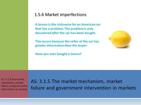 1.5.6 Market imperfections AS: 3.1.5 The market mechanism, market failure and government intervention in markets Y1: 4.1.8 The market mechanism, market.