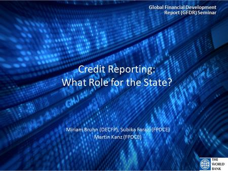 Credit Reporting: What Role for the State? Miriam Bruhn (DECFP), Subika Farazi (FPDCE) Martin Kanz (FPDCE) 1 Global Financial Development Report (GFDR)