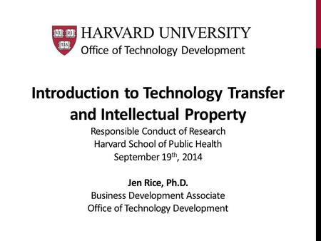 Introduction to Technology Transfer and Intellectual Property Responsible Conduct of Research Harvard School of Public Health September 19 th, 2014 Jen.
