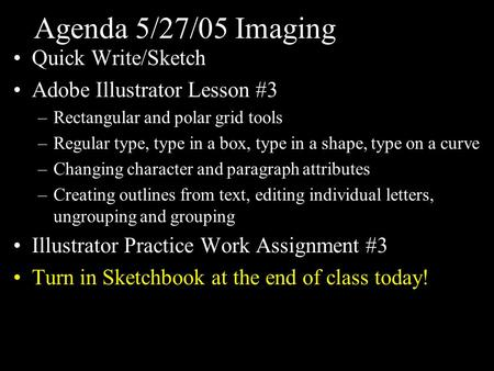 Agenda 5/27/05 Imaging Quick Write/Sketch Adobe Illustrator Lesson #3 –Rectangular and polar grid tools –Regular type, type in a box, type in a shape,