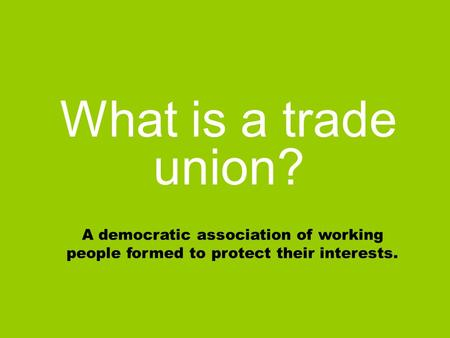 What is a trade union? A democratic association of working people formed to protect their interests.
