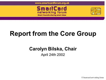 Report from the Core Group Carolyn Bilska, Chair April 24th 2002 © Smartcard networking forum.