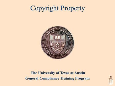 The University of Texas at Austin General Compliance Training Program Copyright Property.