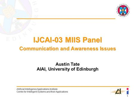 1 Artificial Intelligence Applications Institute Centre for Intelligent Systems and their Applications IJCAI-03 MIIS Panel Communication and Awareness.