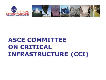 ASCE COMMITTEE ON CRITICAL INFRASTRUCTURE (CCI). Committee on Critical Infrastructure (CCI) Created in January 2005 Provide vision, guidance, and direction.