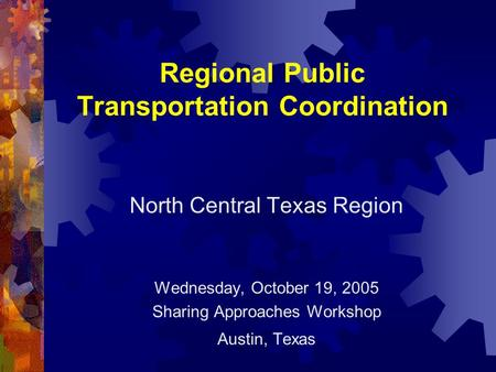Regional Public Transportation Coordination North Central Texas Region Wednesday, October 19, 2005 Sharing Approaches Workshop Austin, Texas.