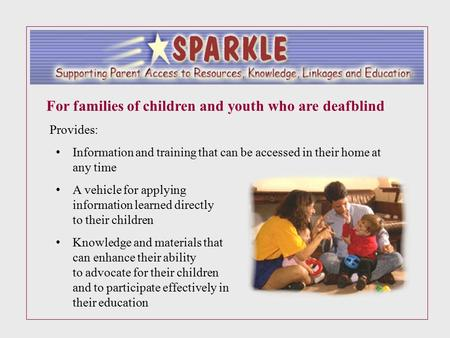 For families of children and youth who are deafblind Provides: Information and training that can be accessed in their home at any time A vehicle for applying.