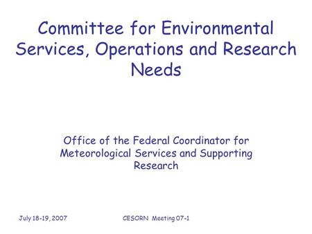 July 18-19, 2007CESORN Meeting 07-1 Committee for Environmental Services, Operations and Research Needs Office of the Federal Coordinator for Meteorological.