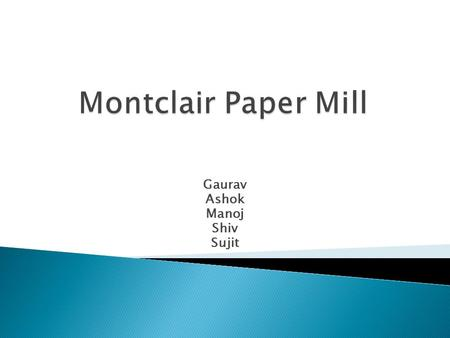 Gaurav Ashok Manoj Shiv Sujit.  The Montclair Paper Mill, opened since 1892, is the oldest and smallest of the ten mills owned and operated by General.
