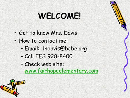 WELCOME! Get to know Mrs. Davis How to contact me: –  –Call FES 928-8400 –Check web site: