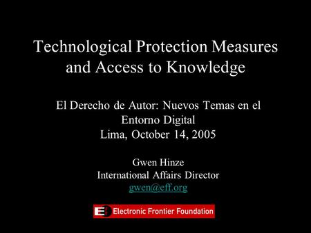 Technological Protection Measures and Access to Knowledge El Derecho de Autor: Nuevos Temas en el Entorno Digital Lima, October 14, 2005 Gwen Hinze International.