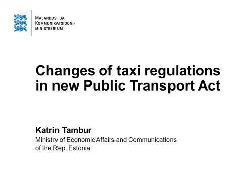 Changes of taxi regulations in new Public Transport Act Katrin Tambur Ministry of Economic Affairs and Communications of the Rep. Estonia.