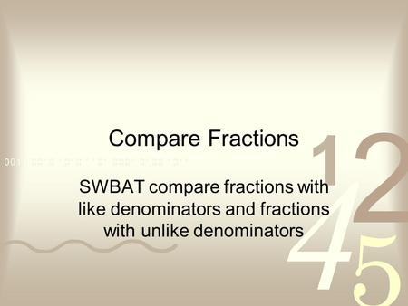 Compare Fractions SWBAT compare fractions with like denominators and fractions with unlike denominators.