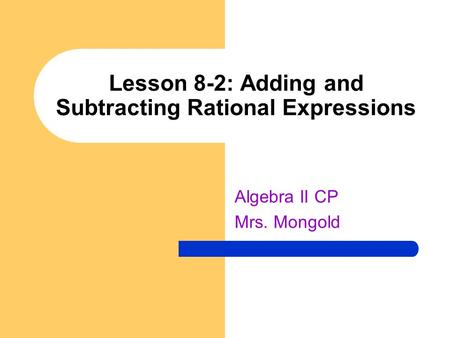Lesson 8-2: Adding and Subtracting Rational Expressions Algebra II CP Mrs. Mongold.